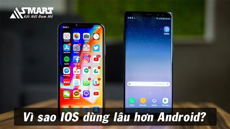 vi-sao-ios-dung-duoc-lau-hon-android